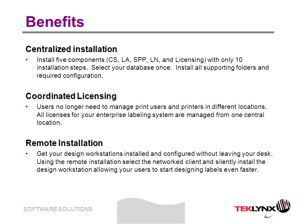 SOFTWARE SOLUTIONS Benefits Ease of Purchase All the start up costs are combined into the TEKLYNX CENTRAL admin license.