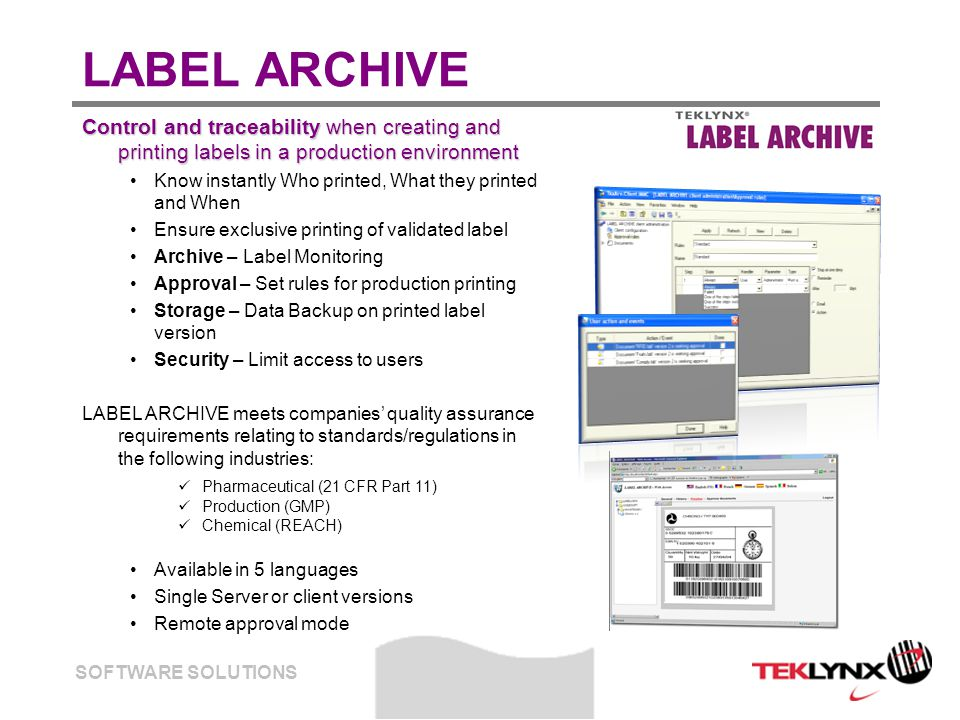 SOFTWARE SOLUTIONS LABEL ARCHIVE Control and traceability when creating and printing labels in a production environment Know instantly Who printed, What they printed and When Ensure exclusive printing of validated label Archive – Label Monitoring Approval – Set rules for production printing Storage – Data Backup on printed label version Security – Limit access to users LABEL ARCHIVE meets companies' quality assurance requirements relating to standards/regulations in the following industries: Pharmaceutical (21 CFR Part 11) Production (GMP) Chemical (REACH) Available in 5 languages Single Server or client versions Remote approval mode