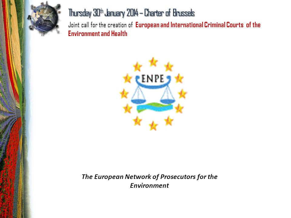 The European Network of Prosecutors for the Environment Thursday 30 th January 2014 – Charter of Brussels Joint call for the creation of European and International Criminal Courts of the Environment and Health