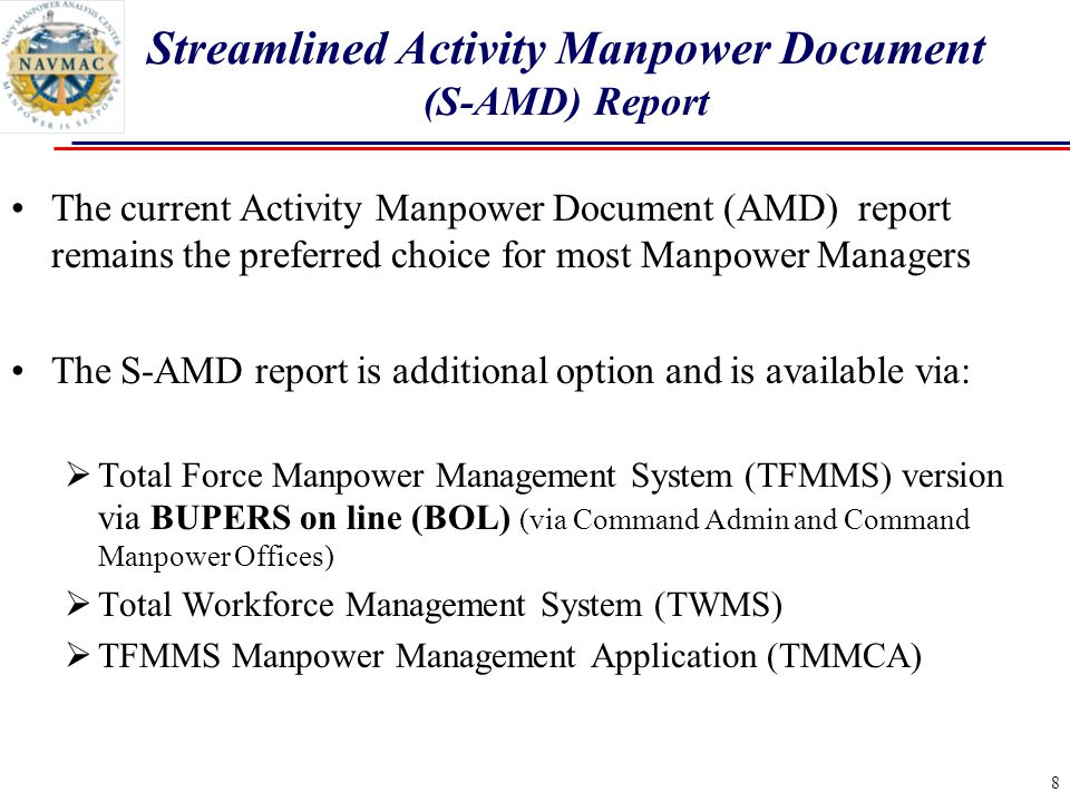 8 The current Activity Manpower Document (AMD) report remains the preferred choice for most Manpower Managers The S-AMD report is additional option and is available via:  Total Force Manpower Management System (TFMMS) version via BUPERS on line (BOL) (via Command Admin and Command Manpower Offices)  Total Workforce Management System (TWMS)  TFMMS Manpower Management Application (TMMCA) Streamlined Activity Manpower Document (S-AMD) Report