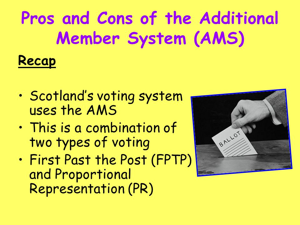 Pros and Cons of the Additional Member System (AMS) Recap Scotland's voting system uses the AMS This is a combination of two types of voting First Pas