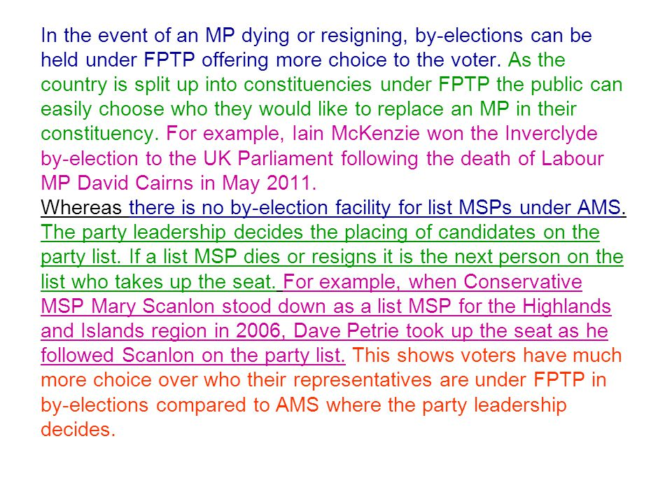 In the event of an MP dying or resigning, by-elections can be held under FPTP offering more choice to the voter.