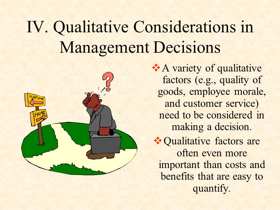 IV. Qualitative Considerations in Management Decisions  A variety of qualitative factors (e.g., quality of goods, employee morale, and customer servi