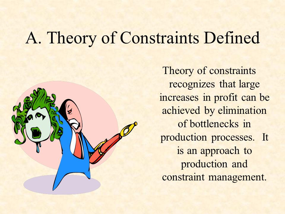 A. Theory of Constraints Defined Theory of constraints recognizes that large increases in profit can be achieved by elimination of bottlenecks in prod