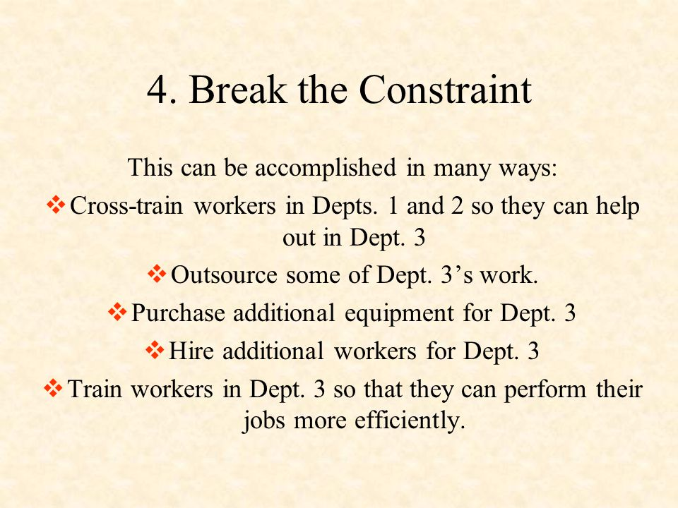4. Break the Constraint This can be accomplished in many ways:  Cross-train workers in Depts. 1 and 2 so they can help out in Dept. 3  Outsource som