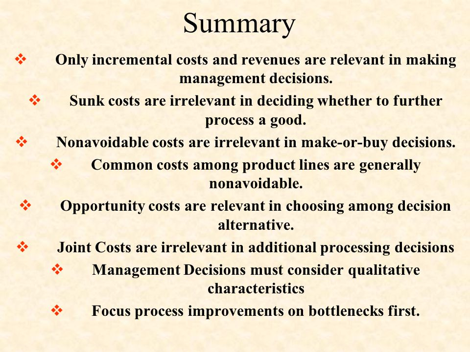 Summary  Only incremental costs and revenues are relevant in making management decisions.  Sunk costs are irrelevant in deciding whether to further