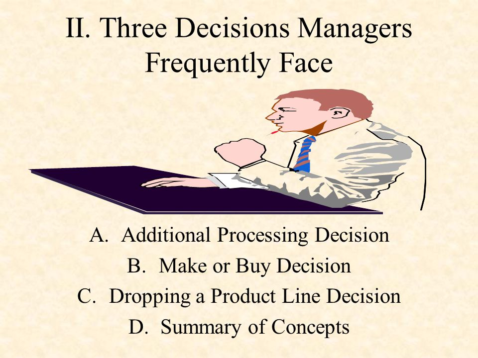 II. Three Decisions Managers Frequently Face A.Additional Processing Decision B.Make or Buy Decision C.Dropping a Product Line Decision D.Summary of C
