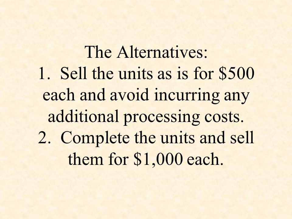 The Alternatives: 1. Sell the units as is for $500 each and avoid incurring any additional processing costs. 2. Complete the units and sell them for $