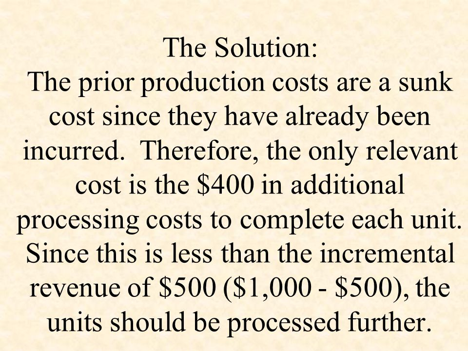 The Solution: The prior production costs are a sunk cost since they have already been incurred. Therefore, the only relevant cost is the $400 in addit