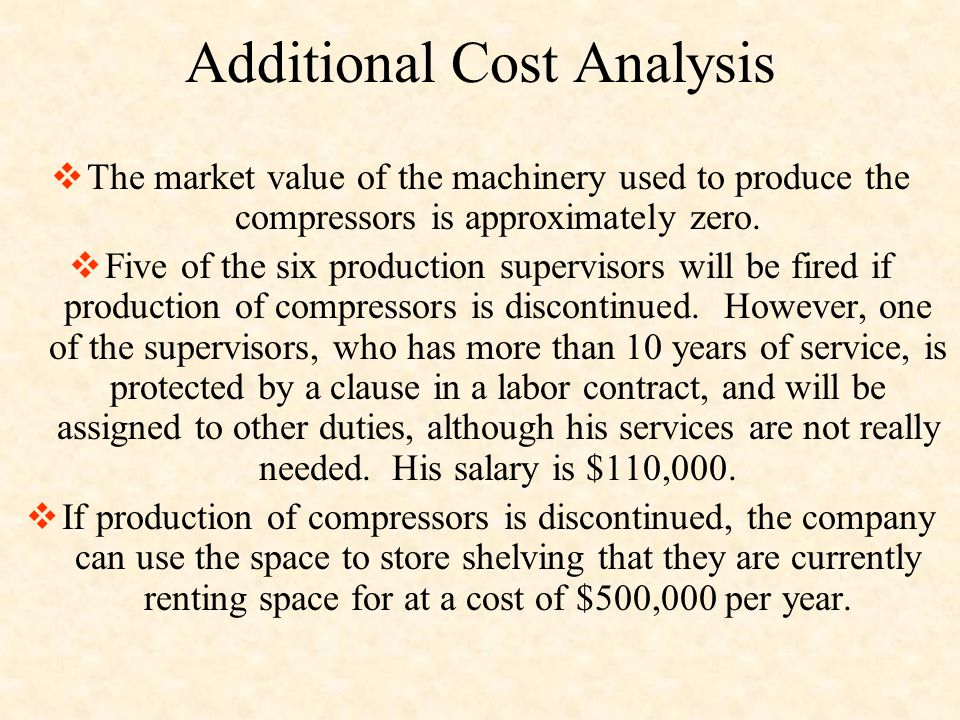 Additional Cost Analysis  The market value of the machinery used to produce the compressors is approximately zero.  Five of the six production super
