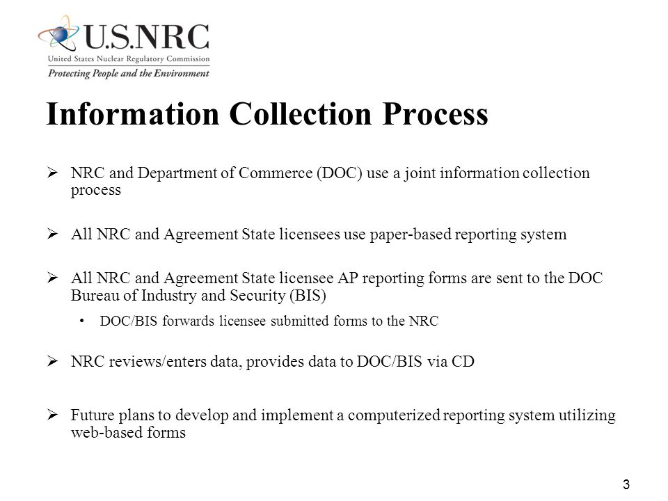 3 Information Collection Process  NRC and Department of Commerce (DOC) use a joint information collection process  All NRC and Agreement State licensees use paper-based reporting system  All NRC and Agreement State licensee AP reporting forms are sent to the DOC Bureau of Industry and Security (BIS) DOC/BIS forwards licensee submitted forms to the NRC  NRC reviews/enters data, provides data to DOC/BIS via CD  Future plans to develop and implement a computerized reporting system utilizing web-based forms