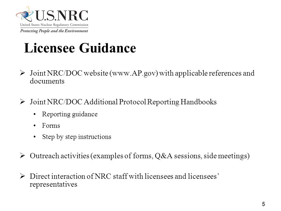 5 Licensee Guidance  Joint NRC/DOC website (www.AP.gov) with applicable references and documents  Joint NRC/DOC Additional Protocol Reporting Handbooks Reporting guidance Forms Step by step instructions  Outreach activities (examples of forms, Q&A sessions, side meetings)  Direct interaction of NRC staff with licensees and licensees' representatives
