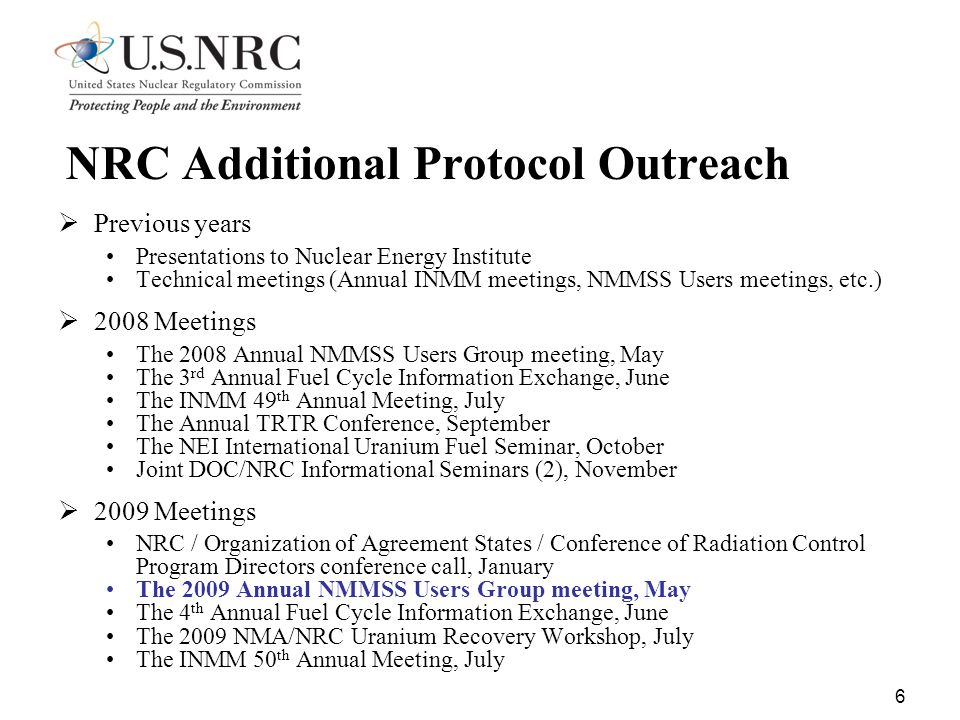 6 NRC Additional Protocol Outreach  Previous years Presentations to Nuclear Energy Institute Technical meetings (Annual INMM meetings, NMMSS Users meetings, etc.)  2008 Meetings The 2008 Annual NMMSS Users Group meeting, May The 3 rd Annual Fuel Cycle Information Exchange, June The INMM 49 th Annual Meeting, July The Annual TRTR Conference, September The NEI International Uranium Fuel Seminar, October Joint DOC/NRC Informational Seminars (2), November  2009 Meetings NRC / Organization of Agreement States / Conference of Radiation Control Program Directors conference call, January The 2009 Annual NMMSS Users Group meeting, May The 4 th Annual Fuel Cycle Information Exchange, June The 2009 NMA/NRC Uranium Recovery Workshop, July The INMM 50 th Annual Meeting, July