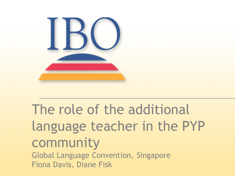 PRIMARY YEARS PROGRAMME (c) IBO 20062 Towards a common understanding What is an 'additional-language teacher' in the context of the PYP.