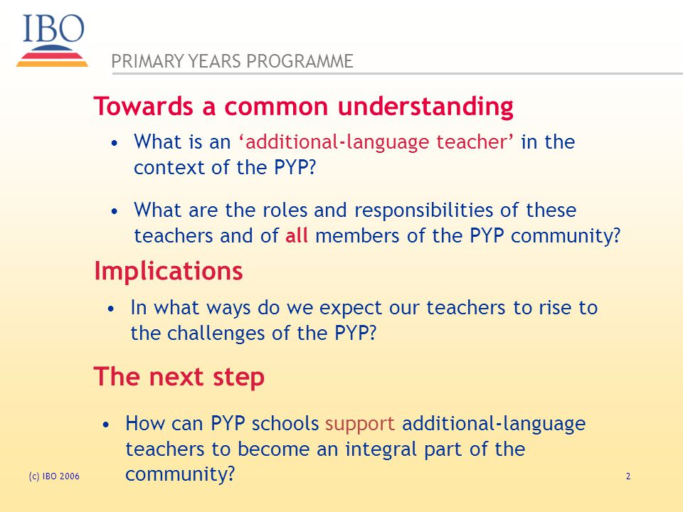 PRIMARY YEARS PROGRAMME (c) IBO 200613 Language is the main medium of inquiry Language is, by nature, transdisciplinary Can we teach an additional language through inquiry.