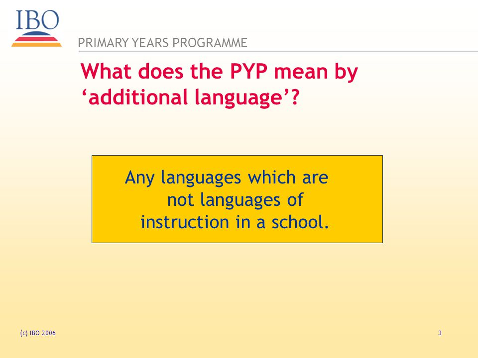 PRIMARY YEARS PROGRAMME (c) IBO 20064 IBO Standards and Practices : B1.23 The school offers a language, in addition to the language of instruction, to students from the age of seven.