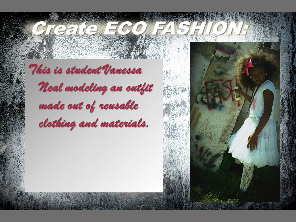 Create ECO FASHION: This is student Vanessa Neal modeling an outfit made out of reusable clothing and materials.