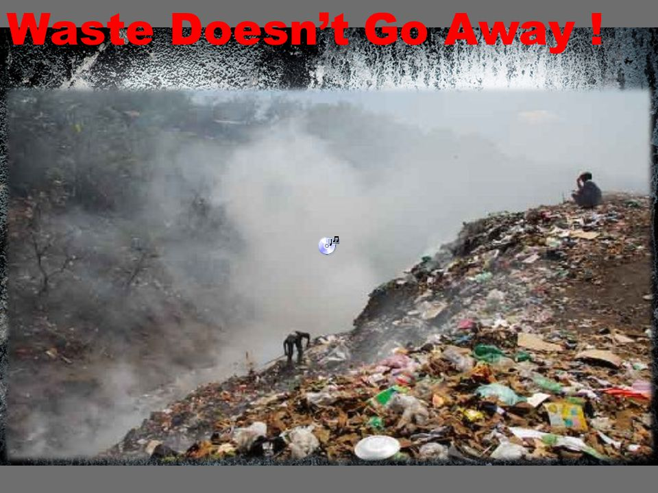 Waste Doesn't Go Away !