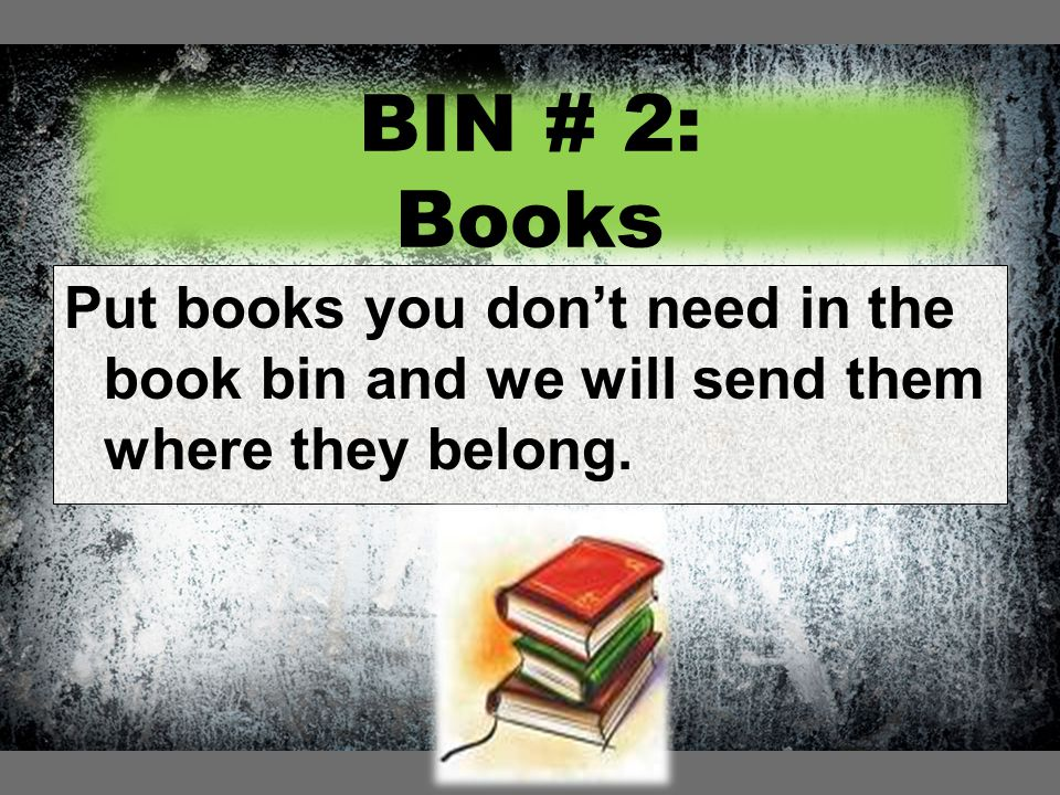 BIN # 2: Books Put books you don't need in the book bin and we will send them where they belong.
