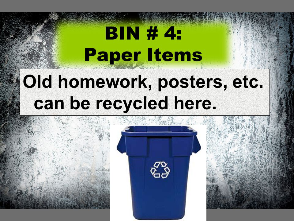 BIN # 4: Paper Items Old homework, posters, etc. can be recycled here.