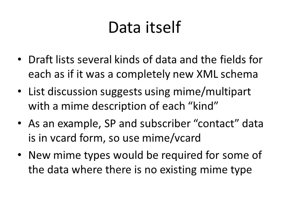 Data itself Draft lists several kinds of data and the fields for each as if it was a completely new XML schema List discussion suggests using mime/mul