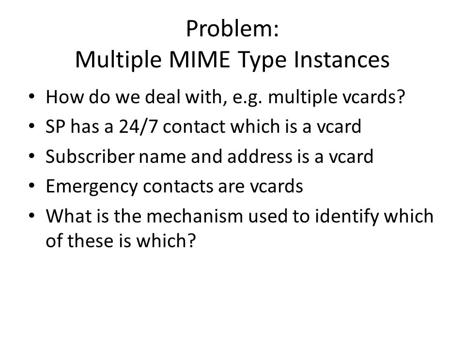 Problem: Multiple MIME Type Instances How do we deal with, e.g. multiple vcards? SP has a 24/7 contact which is a vcard Subscriber name and address is