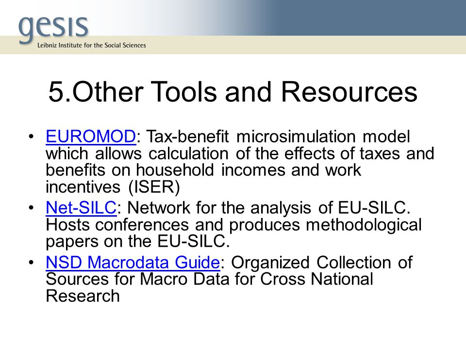 5.Other Tools and Resources EUROMOD: Tax-benefit microsimulation model which allows calculation of the effects of taxes and benefits on household incomes and work incentives (ISER)EUROMOD Net-SILC: Network for the analysis of EU-SILC.