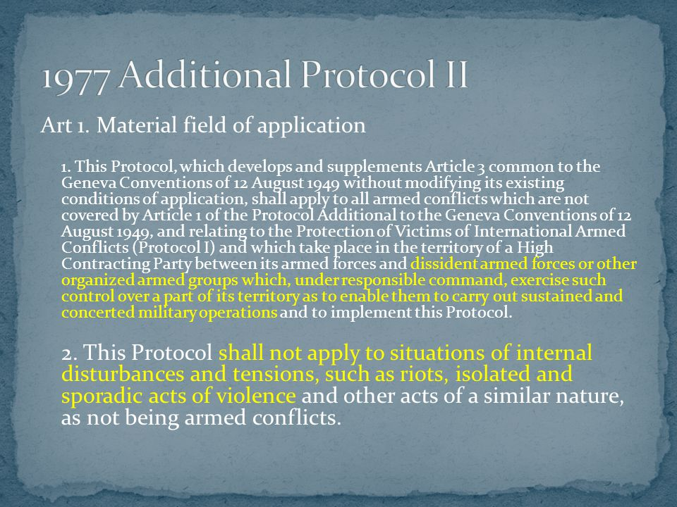 Art 1. Material field of application 1. This Protocol, which develops and supplements Article 3 common to the Geneva Conventions of 12 August 1949 wit