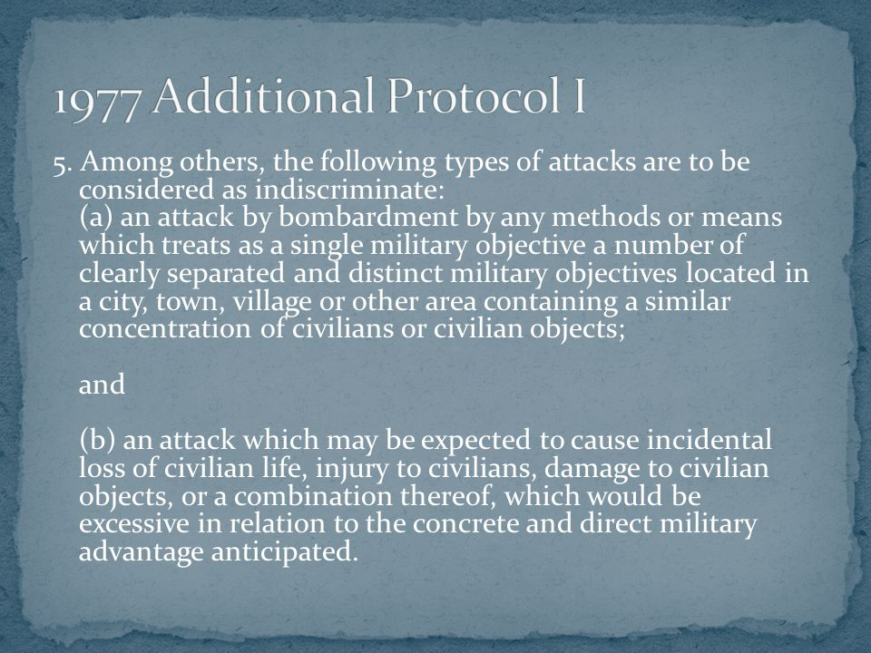 5. Among others, the following types of attacks are to be considered as indiscriminate: (a) an attack by bombardment by any methods or means which tre