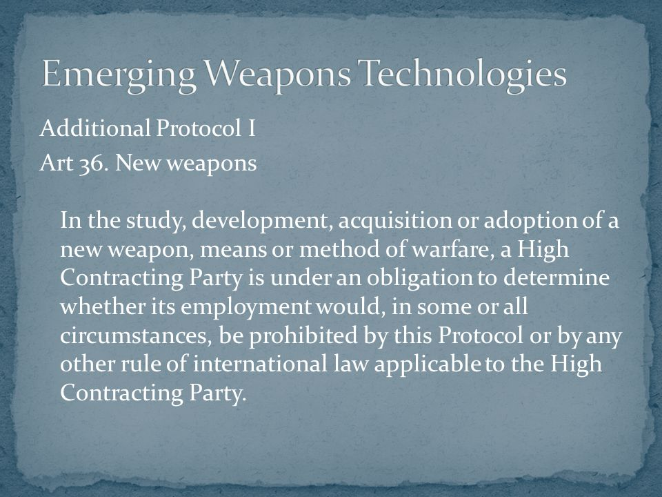 Additional Protocol I Art 36. New weapons In the study, development, acquisition or adoption of a new weapon, means or method of warfare, a High Contr
