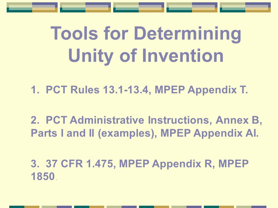 Tools for Determining Unity of Invention 1. PCT Rules 13.1-13.4, MPEP Appendix T.