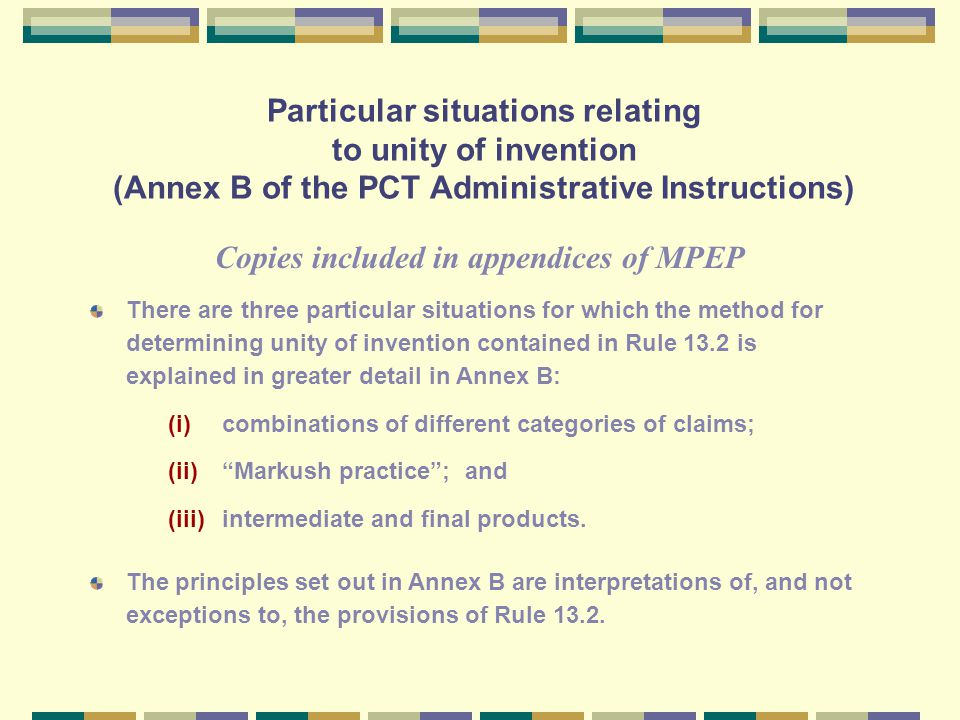 Particular situations relating to unity of invention (Annex B of the PCT Administrative Instructions) There are three particular situations for which the method for determining unity of invention contained in Rule 13.2 is explained in greater detail in Annex B: (i)combinations of different categories of claims; (ii) Markush practice ; and (iii)intermediate and final products.