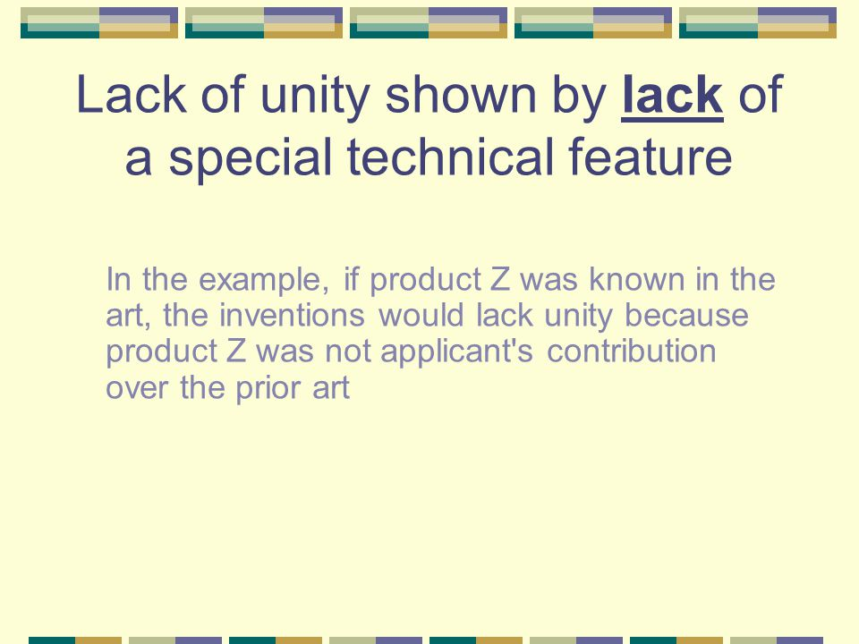 Lack of unity shown by lack of a special technical feature In the example, if product Z was known in the art, the inventions would lack unity because product Z was not applicant s contribution over the prior art