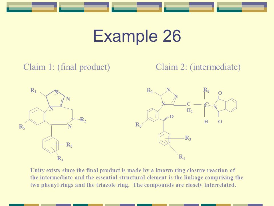 Example 26 Claim 1: (final product)Claim 2: (intermediate) N N NR5R5 N R4R4 R3R3 CH2CH2 C O O OH N N N N R5R5 R3R3 R4R4 R1R1 R2R2 R1R1 R2R2 Unity exists since the final product is made by a known ring closure reaction of the intermediate and the essential structural element is the linkage comprising the two phenyl rings and the triazole ring.