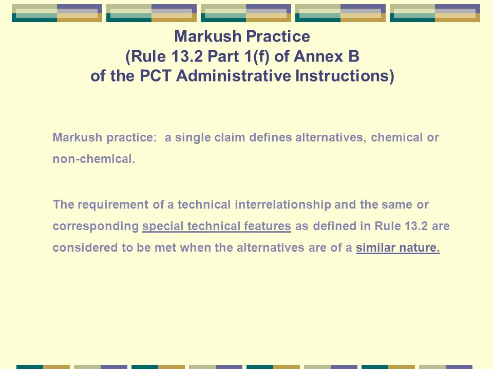 Markush Practice (Rule 13.2 Part 1(f) of Annex B of the PCT Administrative Instructions) Markush practice: a single claim defines alternatives, chemical or non-chemical.