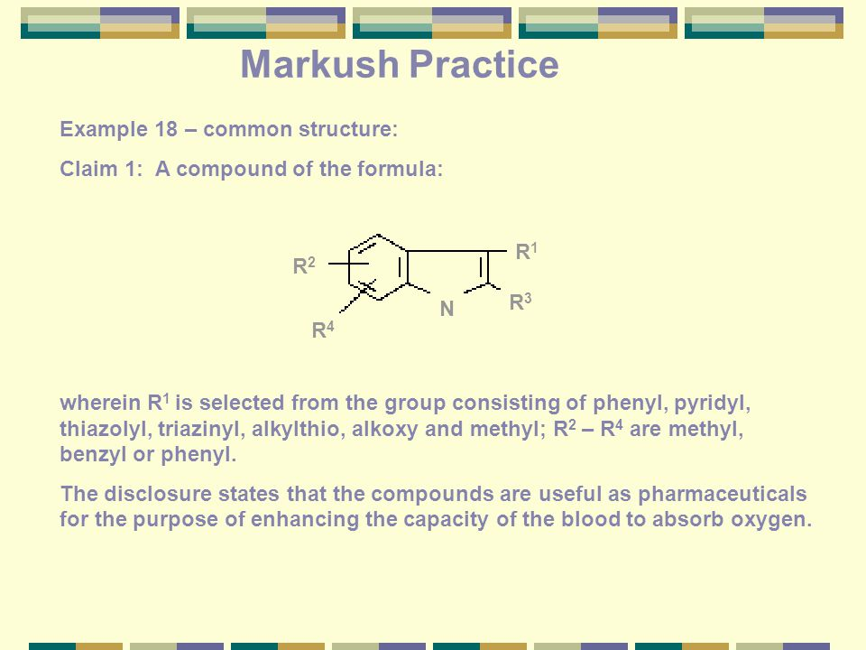 Markush Practice Example 18 – common structure: Claim 1: A compound of the formula: wherein R 1 is selected from the group consisting of phenyl, pyridyl, thiazolyl, triazinyl, alkylthio, alkoxy and methyl; R 2 – R 4 are methyl, benzyl or phenyl.