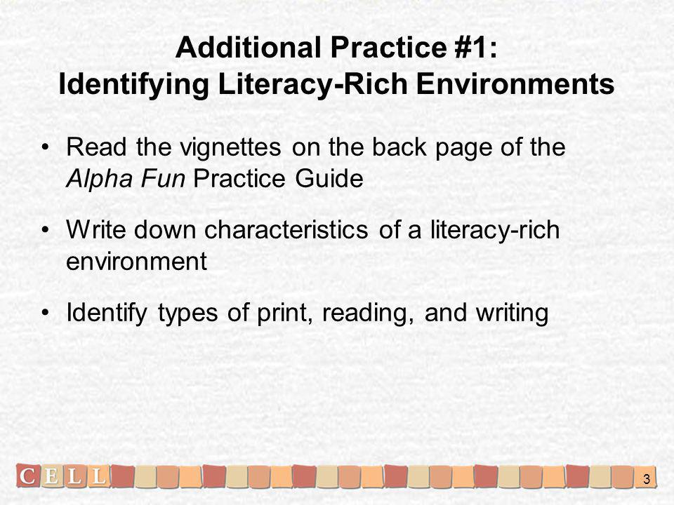 Additional Practice #1: Identifying Literacy-Rich Environments Read the vignettes on the back page of the Alpha Fun Practice Guide Write down characteristics of a literacy-rich environment Identify types of print, reading, and writing 3