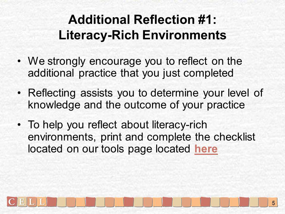 Additional Reflection #1: Literacy-Rich Environments We strongly encourage you to reflect on the additional practice that you just completed Reflecting assists you to determine your level of knowledge and the outcome of your practice To help you reflect about literacy-rich environments, print and complete the checklist located on our tools page located herehere 5