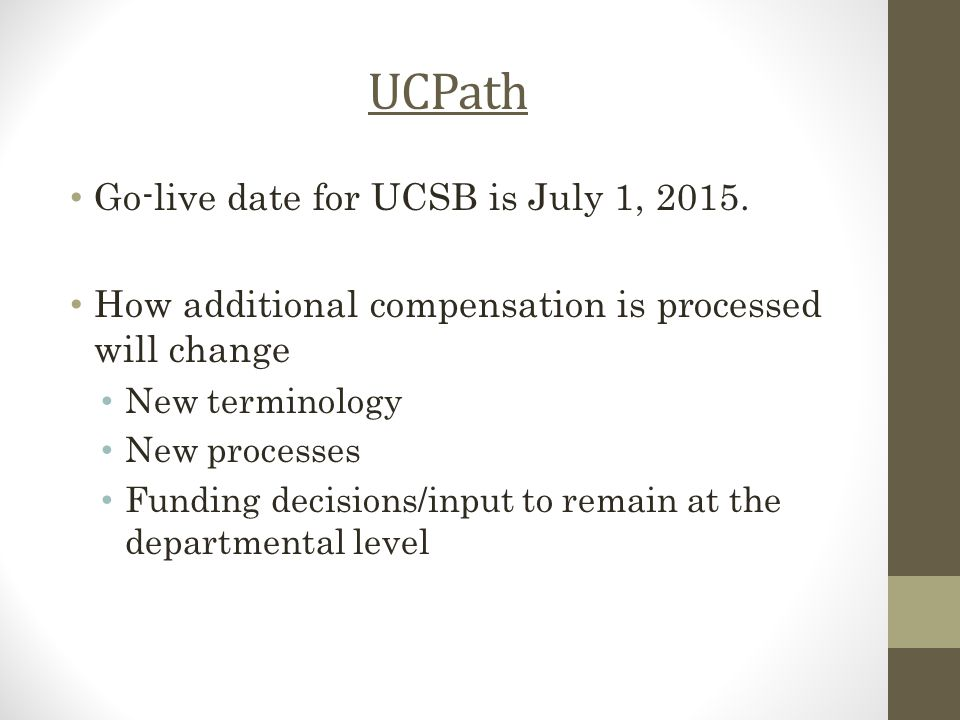UCPath Go-live date for UCSB is July 1, 2015. How additional compensation is processed will change New terminology New processes Funding decisions/inp