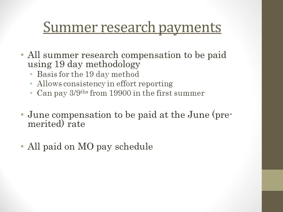 Summer research payments All summer research compensation to be paid using 19 day methodology Basis for the 19 day method Allows consistency in effort