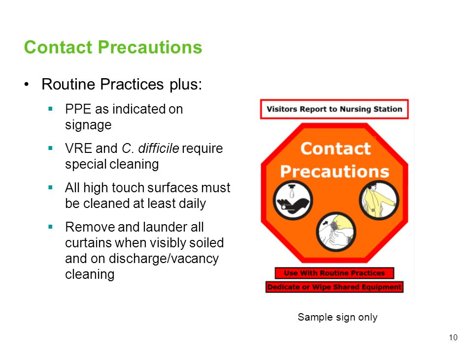 Contact Precautions Routine Practices plus:  PPE as indicated on signage  VRE and C. difficile require special cleaning  All high touch surfaces mu