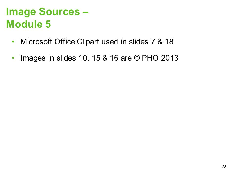 Image Sources – Module 5 Microsoft Office Clipart used in slides 7 & 18 Images in slides 10, 15 & 16 are © PHO 2013 23