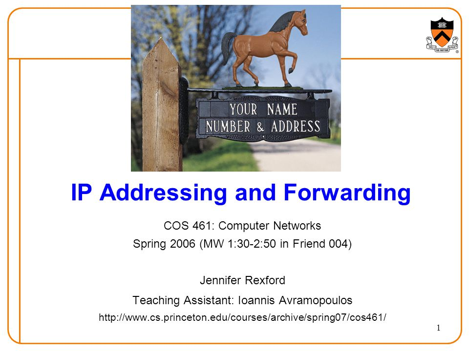 1 IP Addressing and Forwarding COS 461: Computer Networks Spring 2006 (MW 1:30-2:50 in Friend 004) Jennifer Rexford Teaching Assistant: Ioannis Avramopoulos http://www.cs.princeton.edu/courses/archive/spring07/cos461/