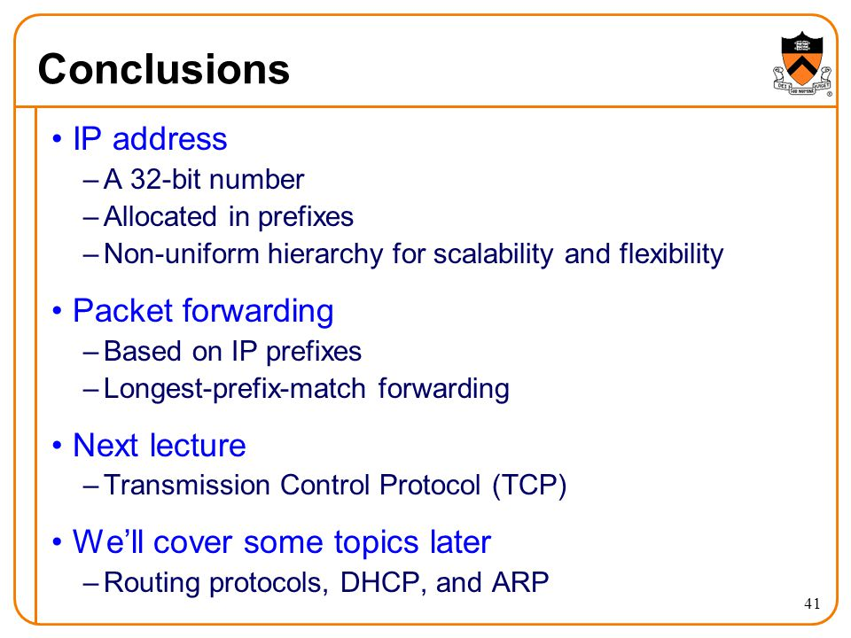 41 Conclusions IP address –A 32-bit number –Allocated in prefixes –Non-uniform hierarchy for scalability and flexibility Packet forwarding –Based on IP prefixes –Longest-prefix-match forwarding Next lecture –Transmission Control Protocol (TCP) We'll cover some topics later –Routing protocols, DHCP, and ARP