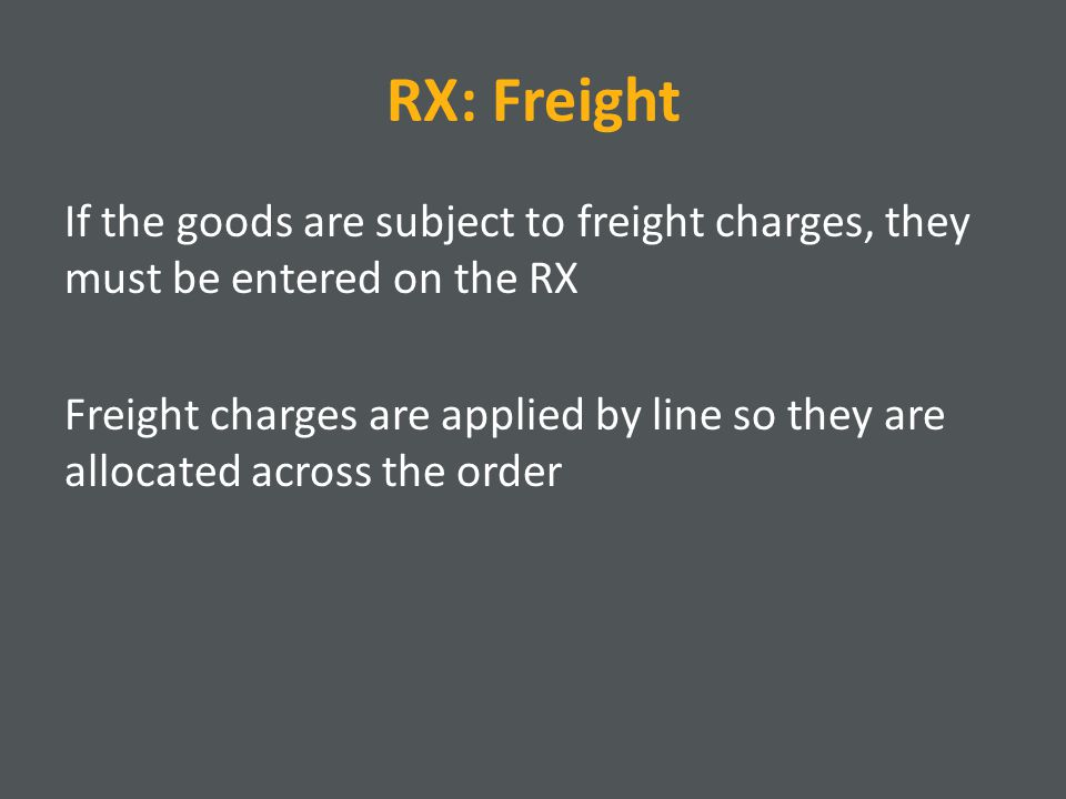 RX: Freight If the goods are subject to freight charges, they must be entered on the RX Freight charges are applied by line so they are allocated across the order
