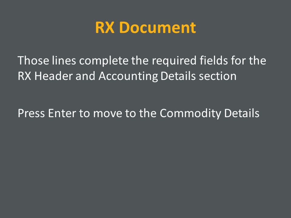 RX Document Those lines complete the required fields for the RX Header and Accounting Details section Press Enter to move to the Commodity Details