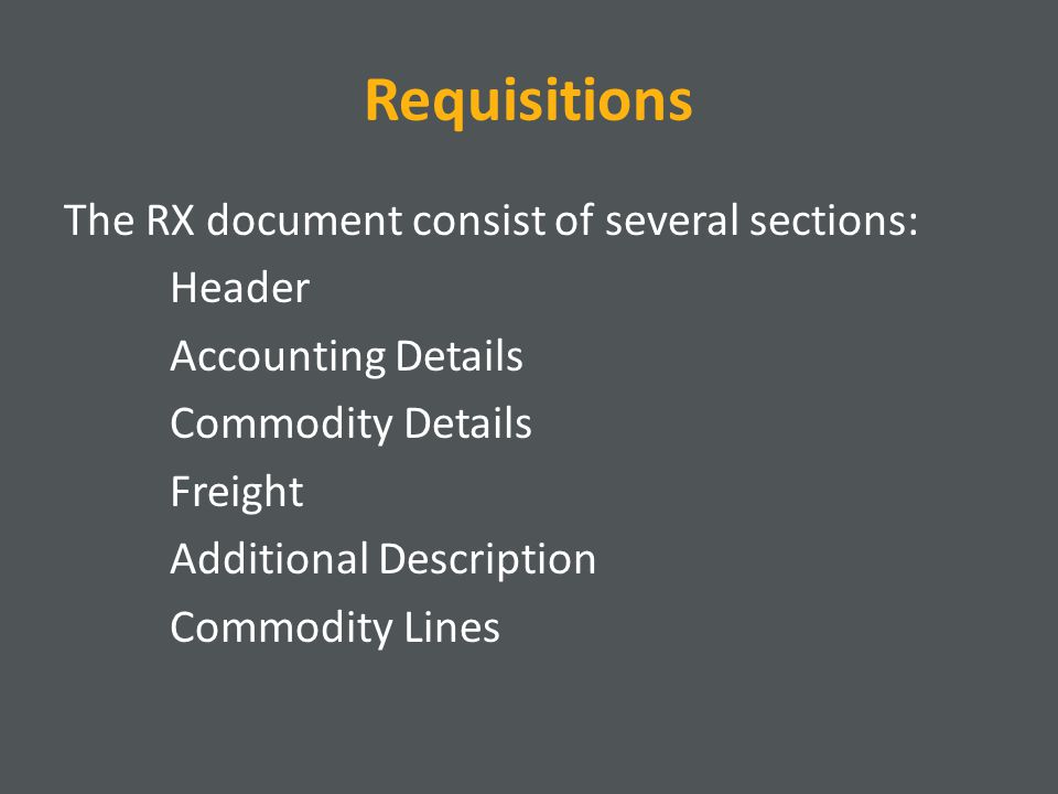 Requisitions The RX document consist of several sections: Header Accounting Details Commodity Details Freight Additional Description Commodity Lines