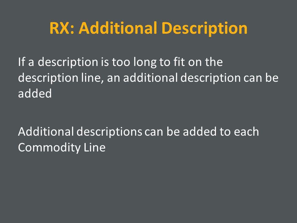 RX: Additional Description If a description is too long to fit on the description line, an additional description can be added Additional descriptions can be added to each Commodity Line