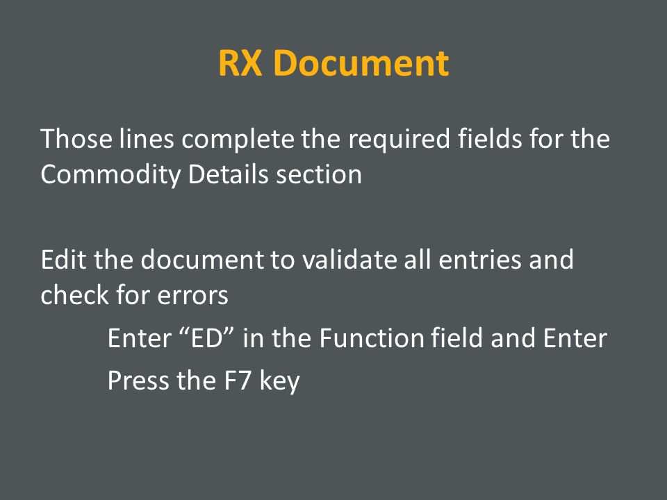 RX Document Those lines complete the required fields for the Commodity Details section Edit the document to validate all entries and check for errors Enter ED in the Function field and Enter Press the F7 key