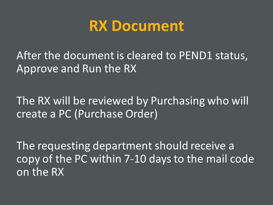 RX Document After the document is cleared to PEND1 status, Approve and Run the RX The RX will be reviewed by Purchasing who will create a PC (Purchase Order) The requesting department should receive a copy of the PC within 7-10 days to the mail code on the RX